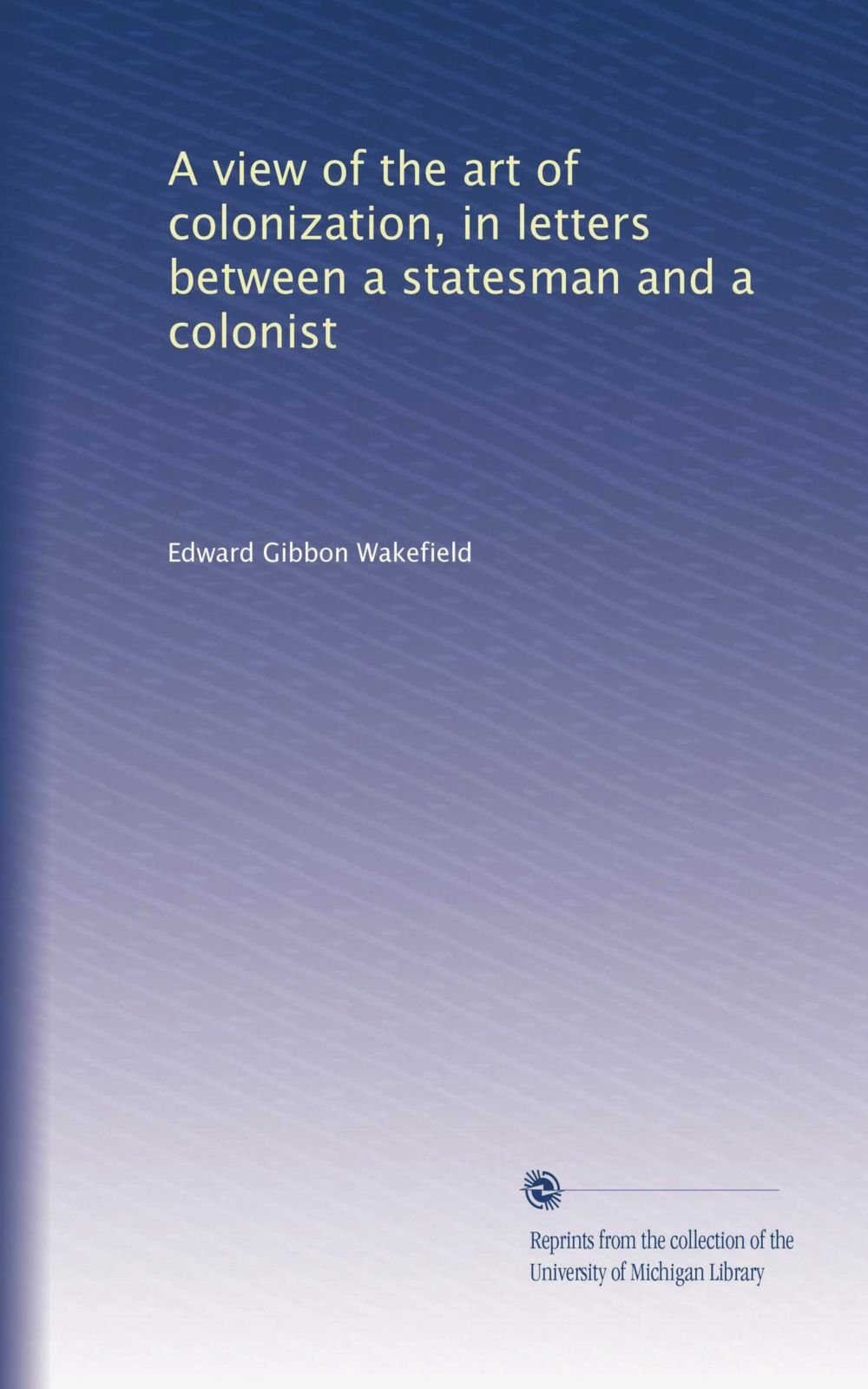 Read Online A view of the art of colonization, in letters between a statesman and a colonist PDF