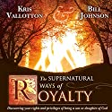 The Supernatural Ways of Royalty: Discovering Your Rights and Privileges of Being a Son or Daughter of God Audiobook by Kris Vallotton, Bill Johnson Narrated by John Moore
