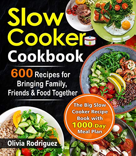 Slow Cooker Cookbook: 600 Recipes for Bringing Family, Friends, and Food Together- The Big Slow Cooker Recipe Book  with 1000-Day Meal Plan by Olivia Rodriguez