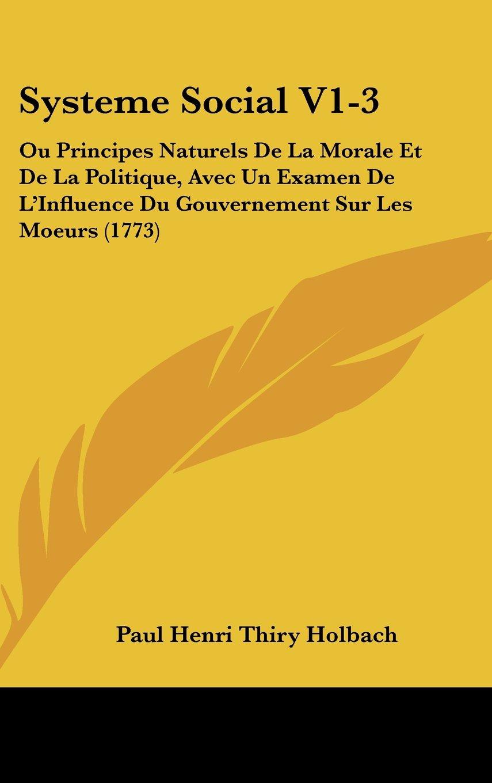 Download Systeme Social V1-3: Ou Principes Naturels de La Morale Et de La Politique, Avec Un Examen de L'Influence Du Gouvernement Sur Les Moeurs (1 PDF