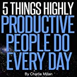 5 Things Highly Productive People Do Every Day | Charlie Millan