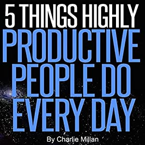 5 Things Highly Productive People Do Every Day Hörbuch