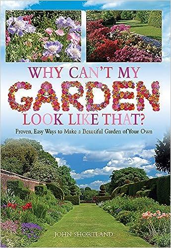 Why Canu0027t My Garden Look Like That ?: Proven, Easy Ways To Make A Beautiful  Garden: Amazon.co.uk: John Shortland: 9781908974105: Books