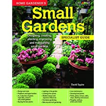 Home Gardener's Small Gardens: Designing, creating, planting, improving and maintaining small gardens