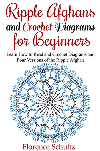 Ripple Afghans and Crochet Diagrams for Beginners: Learn How to Read and Crochet Diagrams and Four Versions of the Ripple Afghan