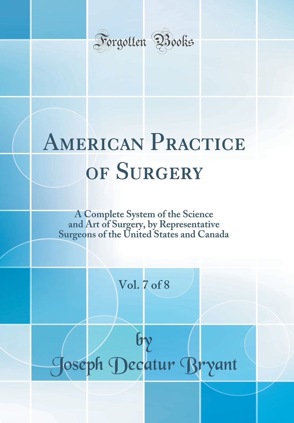 Read Online American Practice of Surgery, Vol. 7 of 8: A Complete System of the Science and Art of Surgery, by Representative Surgeons of the United States and Canada (Classic Reprint) PDF