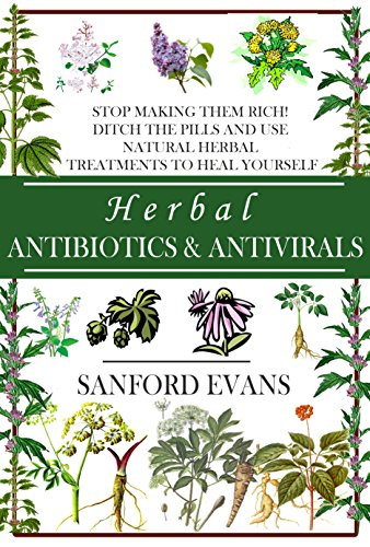 Herbal Antibiotics and Antivirals: Stop Making Them Rich! Ditch the Pills Use Natural Herbal Treatments to Heal Yourself (Natural and Restorative Herbal ... Guide to Healing Your Body, Mind, and Soul)