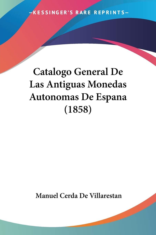 Catalogo General de Las Antiguas Monedas Autonomas de Espana 1858: Amazon.es: Manuel Cerda De Villarestan: Libros