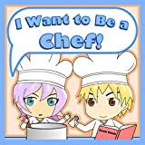 Children's Books: I Want to Be a Chef! (Kids Picture Book About Chefs, Beautifully Illustrated Children's Book for Ages 2-4 4-8 8-12, Delightful Rhymes, ... I Grow Up Children's Picture Book Series)
