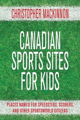 Canadian Sports Sites for Kids: Places Named for Speedsters, Scorers, and Other Sportsworld Citizens ()