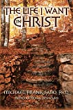 The Life I Want in Christ, Michael Sabo, 146791763X