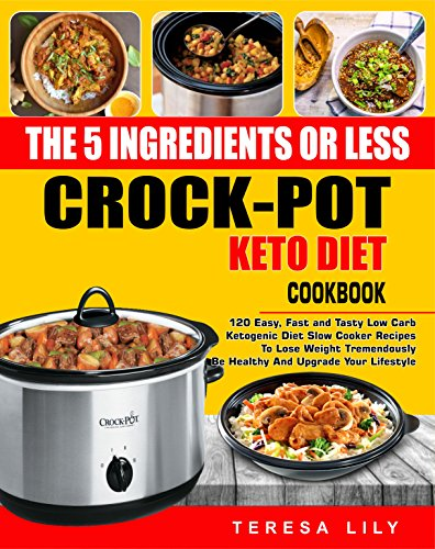 The 5-Ingredient or Less Keto Diet Crock Pot Cookbook: 120 Easy, Fast and Tasty Low Carb Ketogenic Diet Slow Cooker Recipes to Lose Weight tremendously, Be Healthy and Upgrade Your Lifestyle