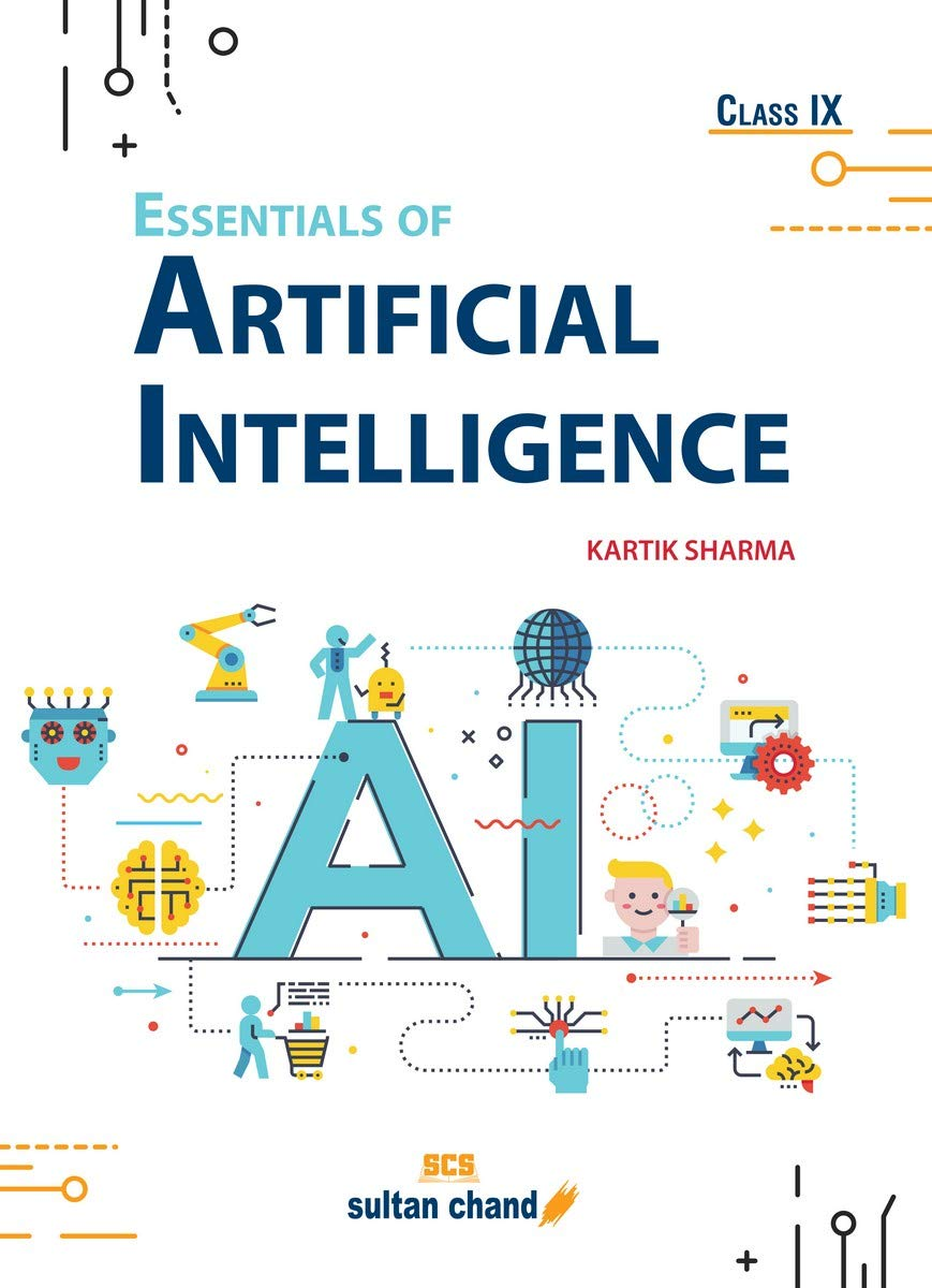 Essentials of Artificial Intelligence: Textbook for CBSE Class 9 (Foreword by Shri Amitabh Kant, CEO, NITI Aayog)