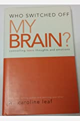 Who Switched Off My Brain? Controlling Toxic Thoughts and Emotions by Dr. Caroline Leaf (2007-05-03) Paperback