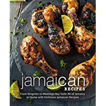 Jamaican Recipes: From Kingston to Montego Bay Taste All of Jamaica at Home with Delicious Jamaican Recipes (2nd Edition)