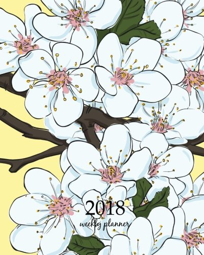 2018 Weekly Planner: Calendar Schedule Organizer Appointment Journal Notebook and Action day, cute almond blossom cherry flowers art design (2018 Weekly Planners) (Volume 2)