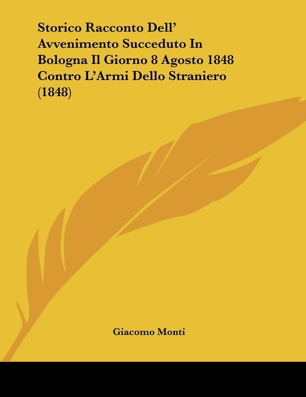 Read Online Storico Racconto Dell' Avvenimento Succeduto In Bologna Il Giorno 8 Agosto 1848 Contro L'Armi Dello Straniero (1848) (Italian Edition) pdf
