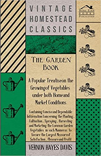 The Garden Book - A Popular Treatise on the Growing of Vegetables under both Home and Market Conditions - Containing Concise and Dependable ... and Marketing the Common Garden Vegetables i