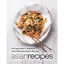 Asian Recipes: An Easy Asian Cookbook with Delicious Asian Recipes (2nd Edition)