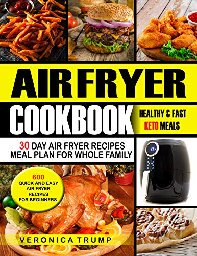 Air fryer Cookbook: 600 Quick and Easy Air Fryer Recipes For Beginners: Healthy and Fast Keto Meals, 30 Day Air Fryer Recipes Meal Plan For Whole Family by Veronica Trump