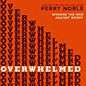 Overwhelmed: Winning the War Against Worry Audiobook by Perry Noble Narrated by Lee McDerment