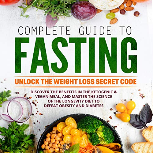 Complete Guide to Fasting: Unlock the Weight Loss Secret Code. Discover the Benefits in the Ketogenic & Vegan Meal, and Master the Science of the Longevity Diet to Defeat Obesity and Diabetes