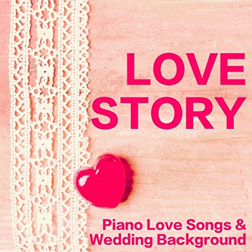 (Love Story - Piano Love Songs & Wedding Background Music for Ceremony and Dance Party)