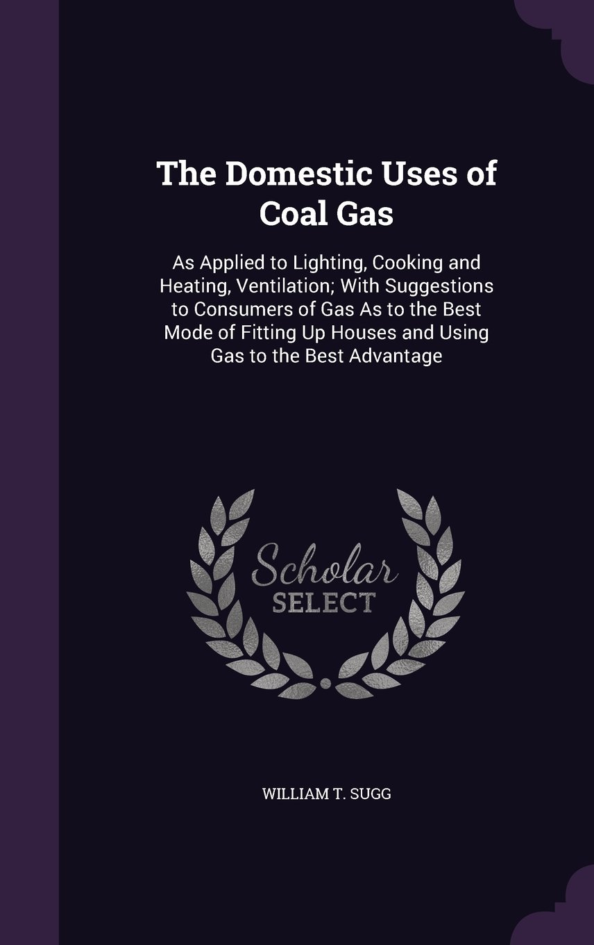 Download The Domestic Uses of Coal Gas: As Applied to Lighting, Cooking and Heating, Ventilation; With Suggestions to Consumers of Gas as to the Best Mode of ... Up Houses and Using Gas to the Best Advantage pdf