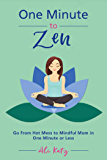 One Minute to Zen: Go From Hot Mess to Mindful Mom in One Minute or Less