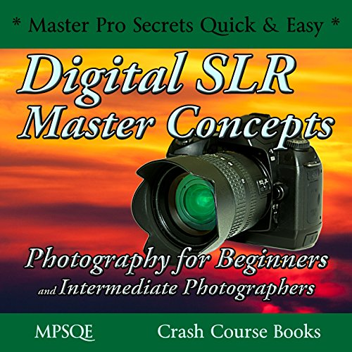 Digital SLR Master Concepts: Photography for Beginners and Intermediate Photographers: