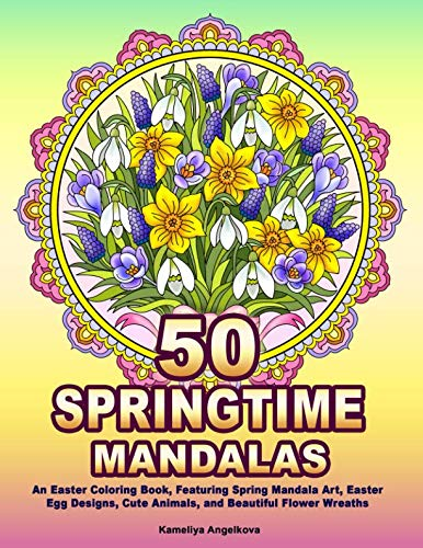 50 SPRINGTIME MANDALAS: An Easter Coloring Book, Featuring Spring Mandala Art, Easter Egg Designs, Cute Animals, and Beautiful Flower Wreaths -
