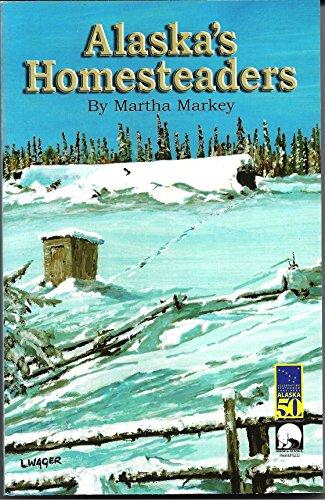 Alaska's Homesteders: By Martha Markey