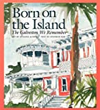 Born on the Island: The Galveston We Remember (Sara and John Lindsey Series in the Arts and Humanities)