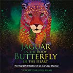 Jaguar in the Body, Butterfly in the Heart: The Real-life Initiation of an Everyday Shaman | Ya'Acov Darling Khan