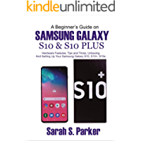 A Beginner's Guide on Samsung Galaxy S10 and S10 plus: Hardware features, Tips and Tricks, Unboxing and Setting up your Samsung Galaxy S10, S10+, S10e