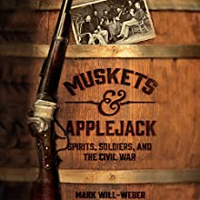 Muskets & Applejack: Spirits, Soldiers, and the Civil War Audiobook by Mark Will-Weber Narrated by Jeremy Arthur