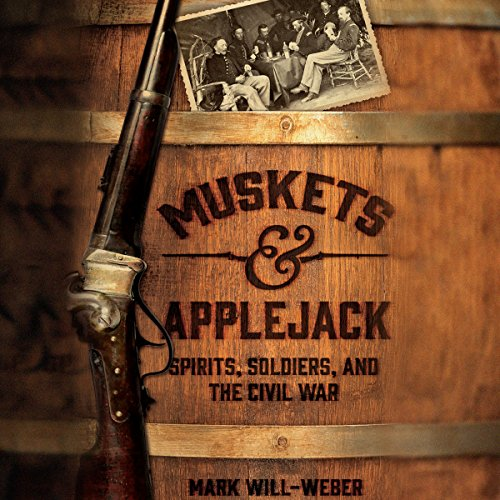 Muskets & Applejack: Spirits, Soldiers, and the Civil War by Mark Will-Weber