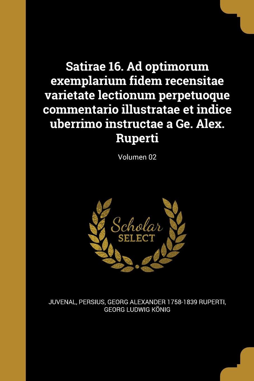 Read Online Satirae 16. Ad Optimorum Exemplarium Fidem Recensitae Varietate Lectionum Perpetuoque Commentario Illustratae Et Indice Uberrimo Instructae a GE. Alex. Ruperti; Volumen 02 (Latin Edition) pdf epub