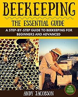 Beekeeping: Beekeeping Essential Guide: A Step-By-Step Guide to Beekeeping for Beginners and Advanced (Beekeeping for Dummies, Building Beehives, Backyard Beekeeper) by [Jacobson, Andy]