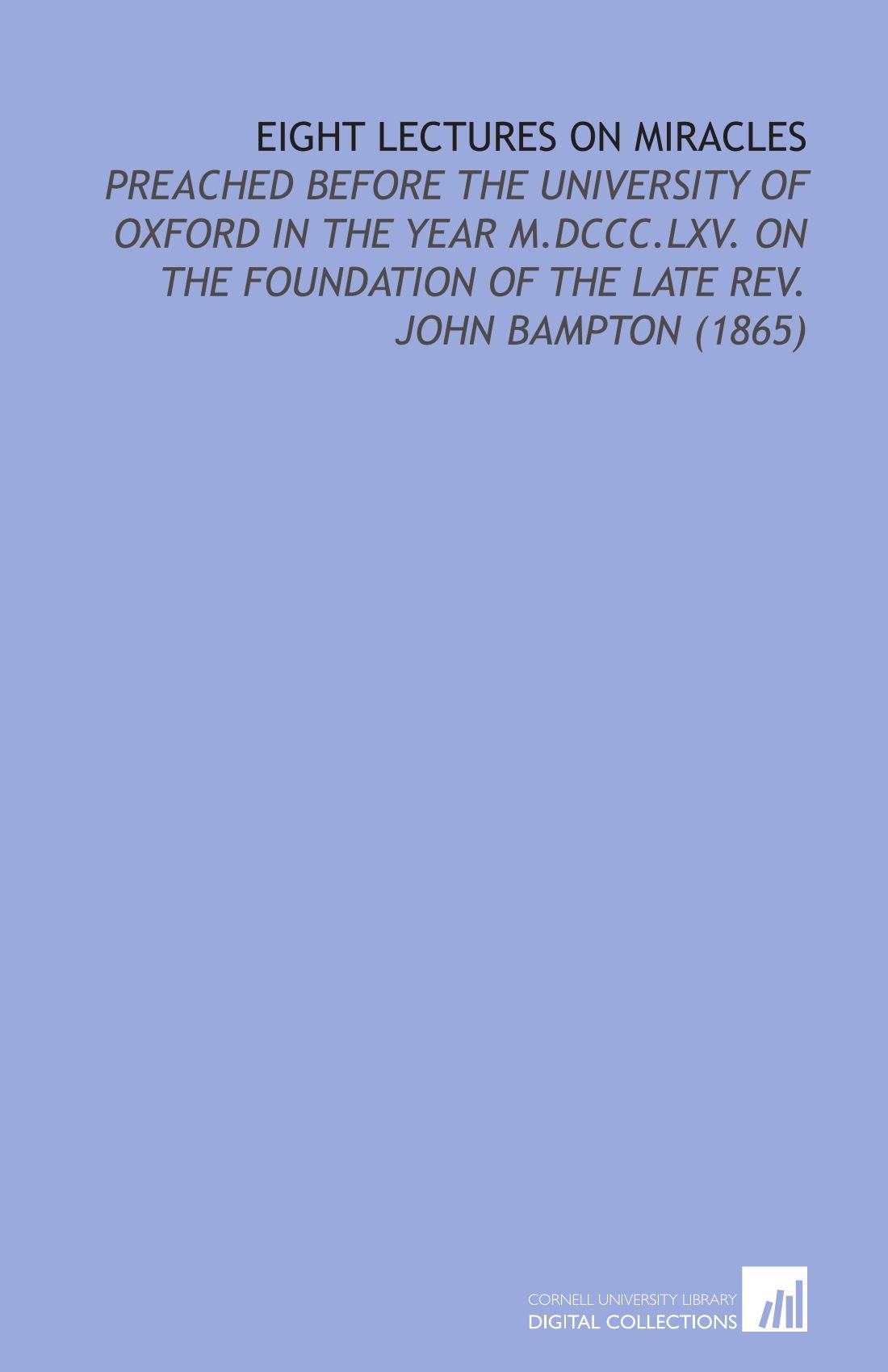 Download Eight Lectures On Miracles: Preached Before the University of Oxford in the Year M.DCCC.LXV. On the Foundation of the Late Rev. John Bampton (1865) PDF