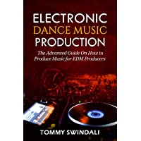 Electronic Dance Music Production: The Advanced Guide On