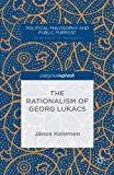 The Rationalism of Georg Lukcs, Jnos Kelemen, 1137372818