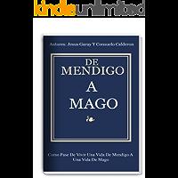 De Mendigo A Mago: Como Pase De Vivir Una Vida De Mendigo A Vivir Una Vida de Mago