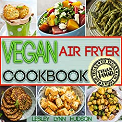 Vegan Air Fryer Cookbook: The Best Healthy, Delicious and Super Easy Vegan Recipes for Beginners, Cooking without Fat, with Pictures, Calories & Nutritional Information (Weight Loss, Belly Fat Loss)