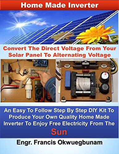Home Made Inverter: Convert The Direct Voltage From Your Solar Panels To Alternating Voltage
