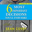 The 6 Most Important Decisions You'll Ever Make: A Guide for Teens: Updated for the Digital Age Audiobook by Sean Covey Narrated by Kirby Heyborne