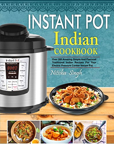 Instant Pot Indian Foods Cookbook: Over 200 Amazing Simple And Flavored Traditional Indian Recipes For Your Electric Pressure Cooker Instant Pot( Healthy & Easy Instant Pot Cooking) by Nitisha  Singh
