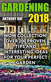 Gardening 2018: WOW Collection! Over 200 Proven Tips and Interesting Ideas for Your Perfect Garden
