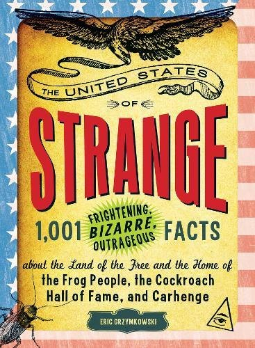 The United States of Strange: 1,001 Frightening, Bizarre, Outrageous Facts About the Land of the Free and the Home of the Frog People, the Cockroach Hall of Fame, and Carhenge ebook