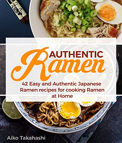 Authentic Ramen: 42 Easy and Authentic Japanese Ramen Recipes for Cooking Ramen at Home by Aiko Takahashi
